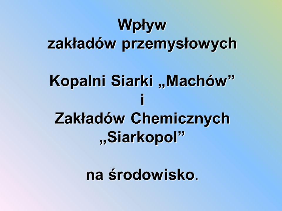 """Wpływ zakładów przemysłowych Kopalni Siarki """"Machów i Zakładów Chemicznych """"Siarkopol na środowisko."""