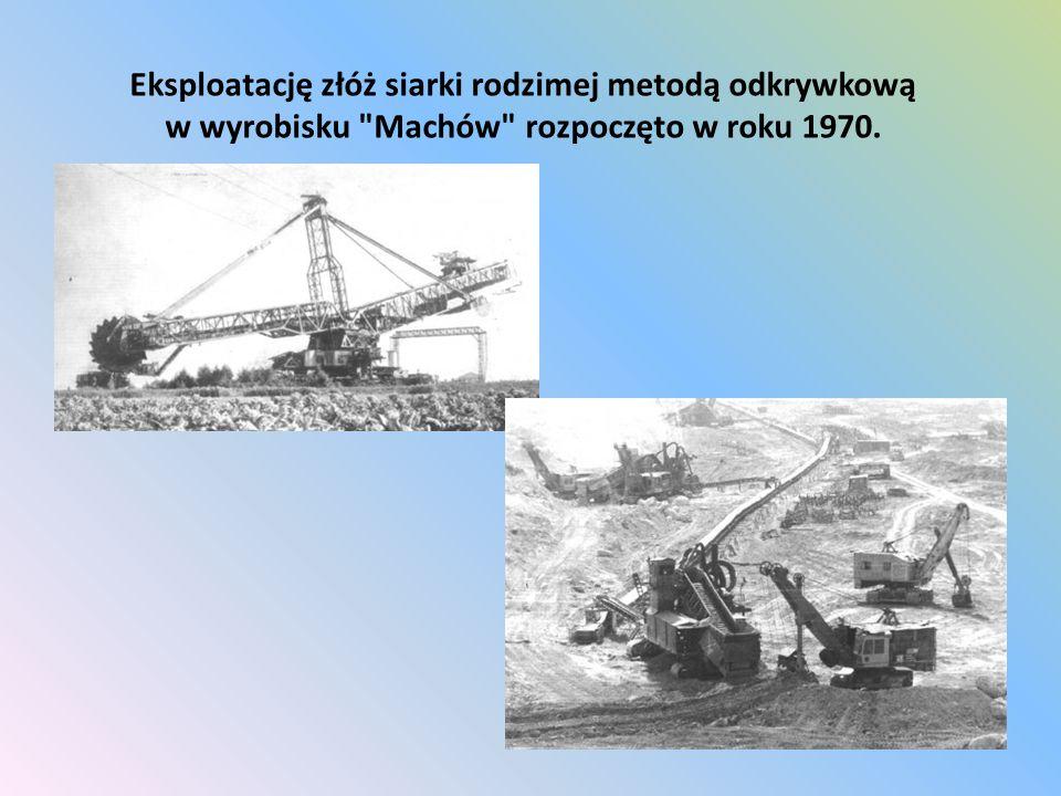 Eksploatację złóż siarki rodzimej metodą odkrywkową w wyrobisku Machów rozpoczęto w roku 1970.