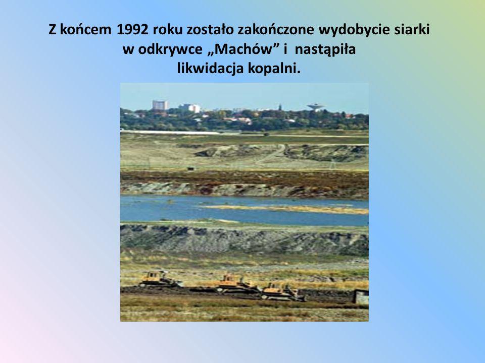 """Z końcem 1992 roku zostało zakończone wydobycie siarki w odkrywce """"Machów i nastąpiła likwidacja kopalni."""