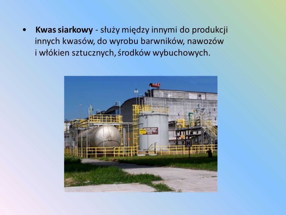 Kwas siarkowy - służy między innymi do produkcji innych kwasów, do wyrobu barwników, nawozów i włókien sztucznych, środków wybuchowych.