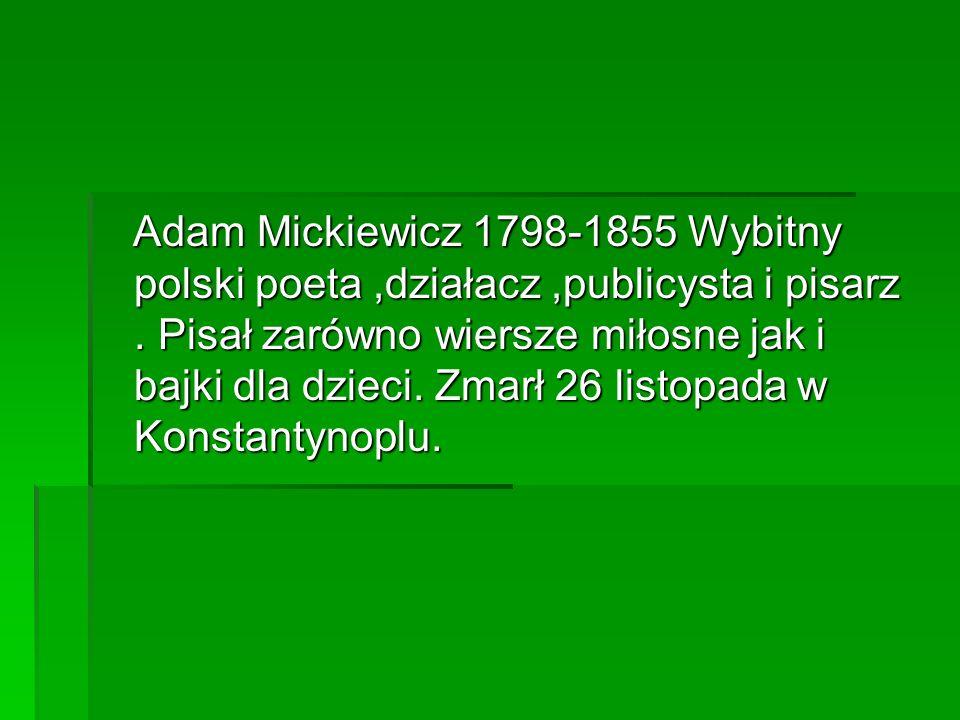Adam Mickiewicz 1798-1855 Wybitny polski poeta ,działacz ,publicysta i pisarz .