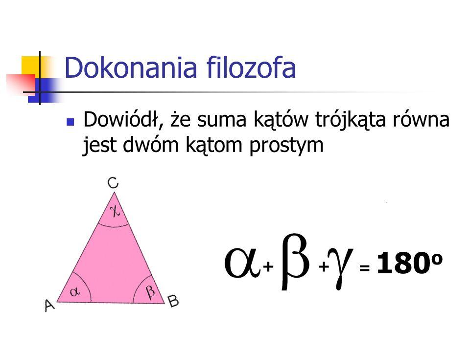 Dokonania filozofa Dowiódł, że suma kątów trójkąta równa jest dwóm kątom prostym = 180o + +