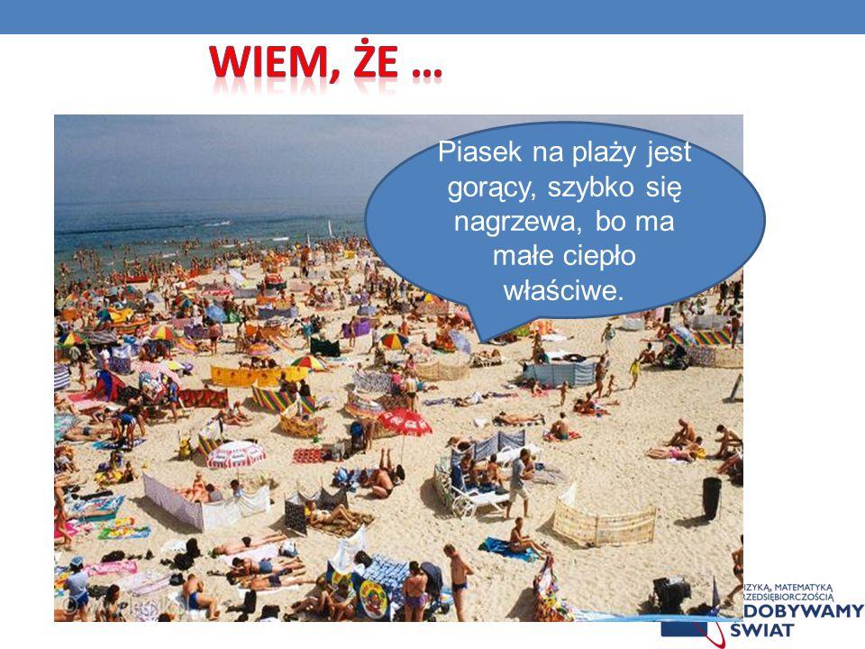Wiem, że … Piasek na plaży jest gorący, szybko się nagrzewa, bo ma małe ciepło właściwe.