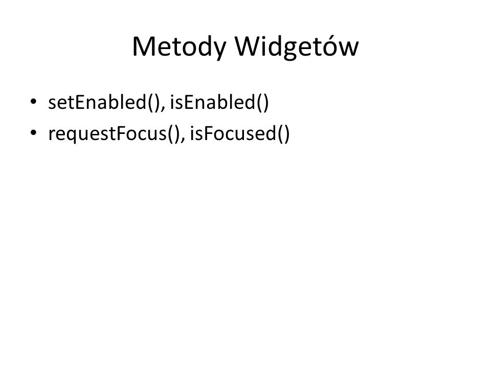 Metody Widgetów setEnabled(), isEnabled() requestFocus(), isFocused()