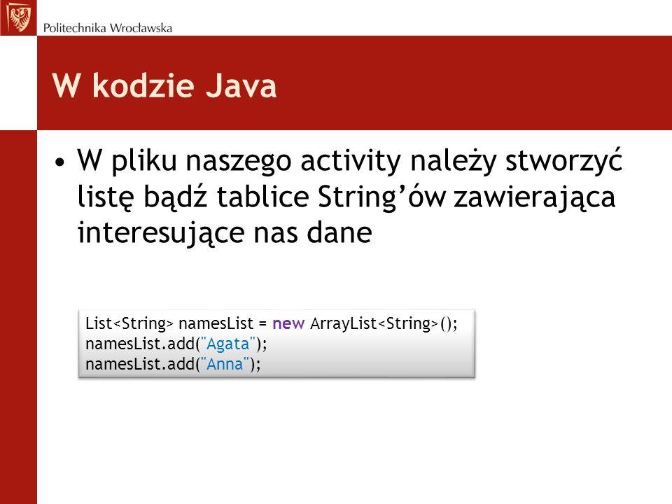 W kodzie Java W pliku naszego activity należy stworzyć listę bądź tablice String'ów zawierająca interesujące nas dane.