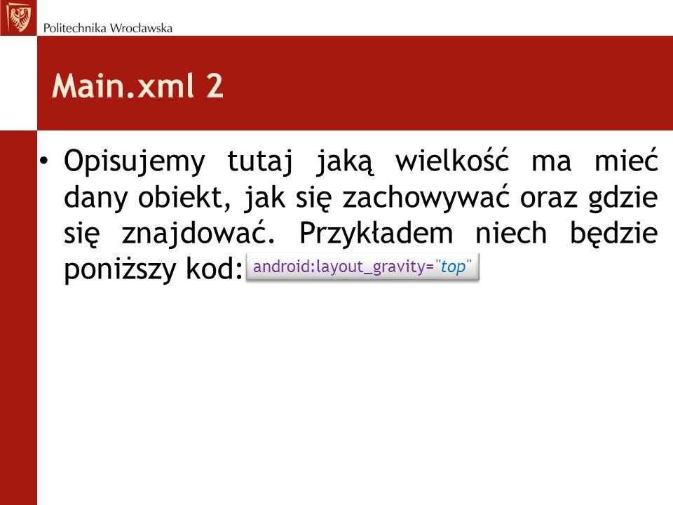 Main.xml 2 Opisujemy tutaj jaką wielkość ma mieć dany obiekt, jak się zachowywać oraz gdzie się znajdować. Przykładem niech będzie poniższy kod: