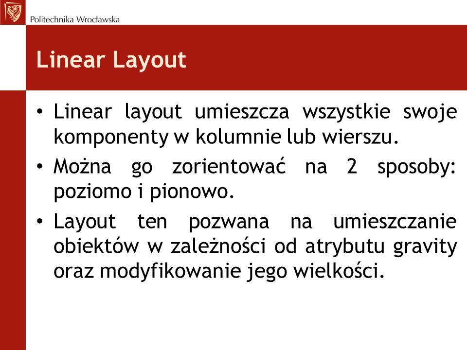 Linear Layout Linear layout umieszcza wszystkie swoje komponenty w kolumnie lub wierszu. Można go zorientować na 2 sposoby: poziomo i pionowo.