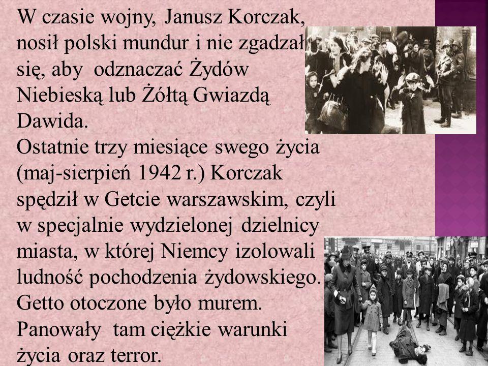 W czasie wojny, Janusz Korczak, nosił polski mundur i nie zgadzał się, aby odznaczać Żydów Niebieską lub Żółtą Gwiazdą Dawida.