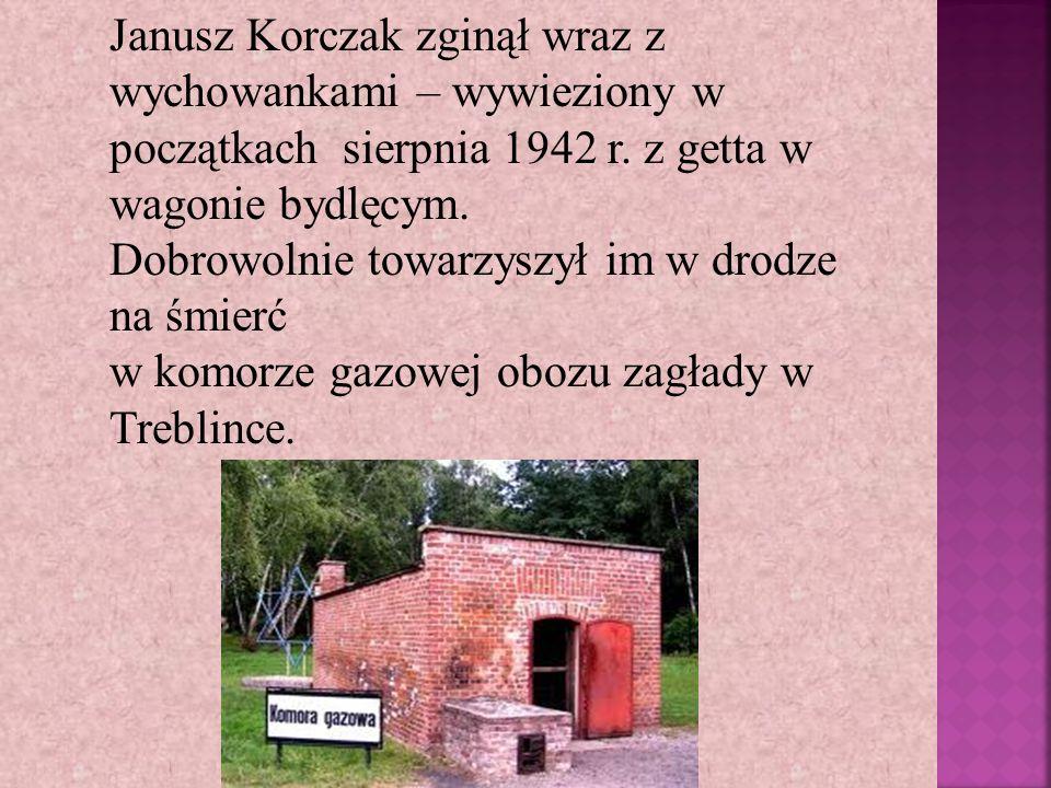 Janusz Korczak zginął wraz z wychowankami – wywieziony w początkach sierpnia 1942 r. z getta w wagonie bydlęcym.