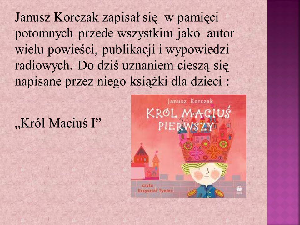 Janusz Korczak zapisał się w pamięci potomnych przede wszystkim jako autor wielu powieści, publikacji i wypowiedzi radiowych. Do dziś uznaniem cieszą się napisane przez niego książki dla dzieci :
