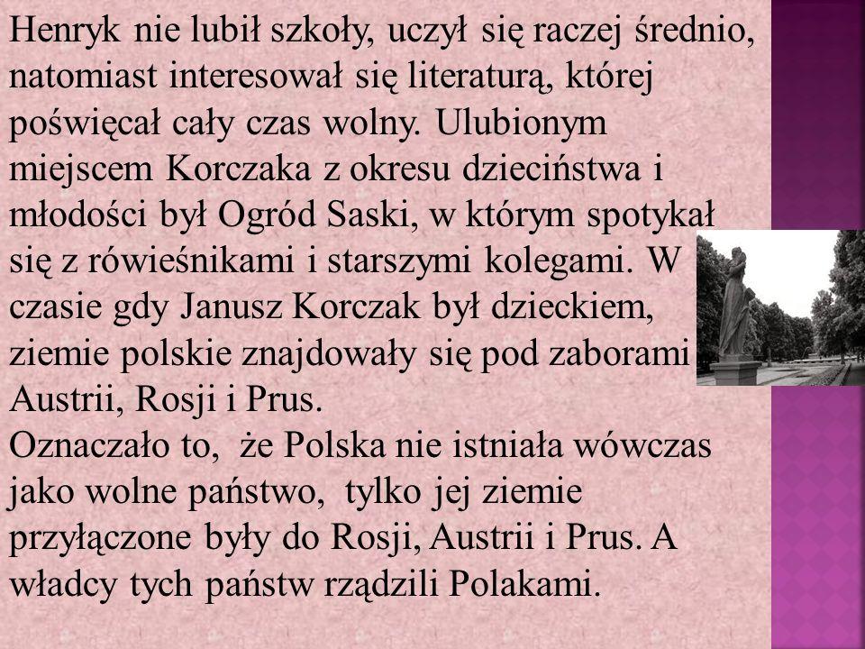 Henryk nie lubił szkoły, uczył się raczej średnio, natomiast interesował się literaturą, której poświęcał cały czas wolny. Ulubionym miejscem Korczaka z okresu dzieciństwa i młodości był Ogród Saski, w którym spotykał się z rówieśnikami i starszymi kolegami. W czasie gdy Janusz Korczak był dzieckiem, ziemie polskie znajdowały się pod zaborami Austrii, Rosji i Prus.