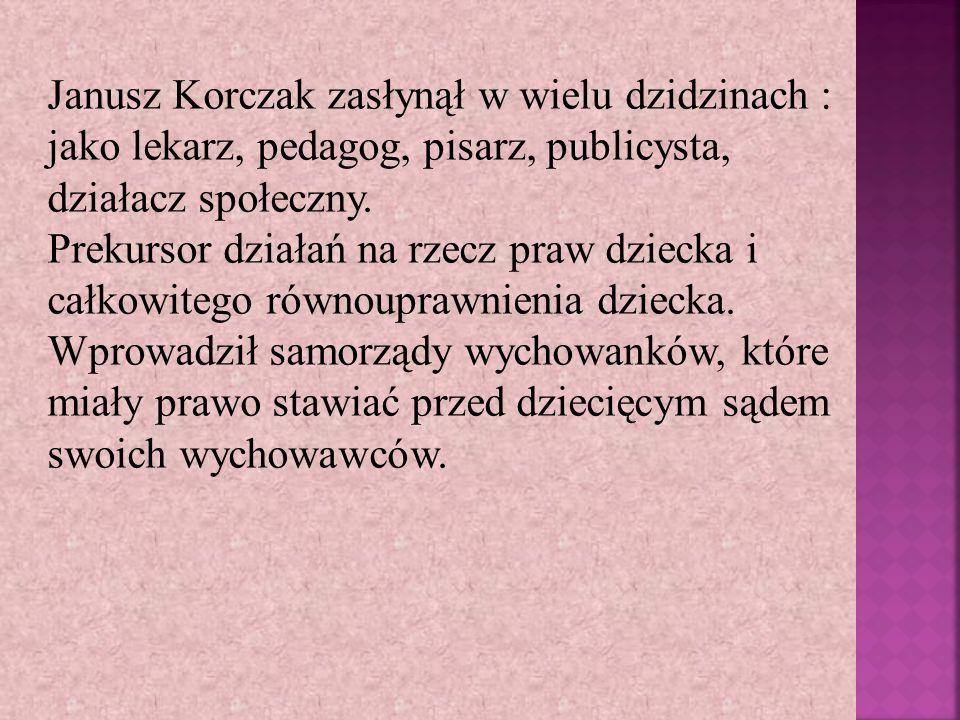 Janusz Korczak zasłynął w wielu dzidzinach : jako lekarz, pedagog, pisarz, publicysta, działacz społeczny.