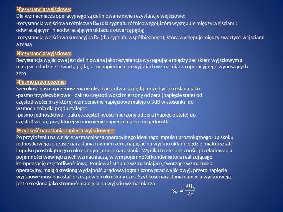 Rezystancja wejściowa: Dla wzmacniacza operacyjnego są definiowane dwie rezystancje wejściowe: -rezystancja wejściowa różnicowa RIR (dla sygnału różnicowego),która występuje między wejściami: odwracającym i nieodwracającym układu z otwartą pętlą; -rezystancja wejściowa sumacyjna RIS (dla sygnału współbieżnego), która występuje między zwartymi wejściami a masą