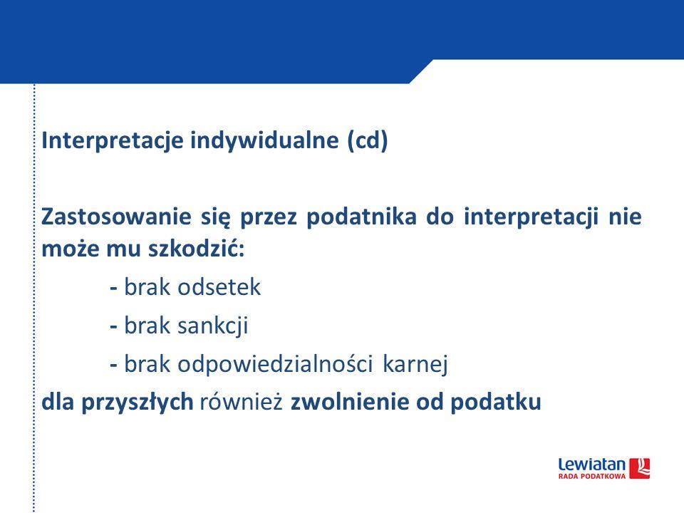 Interpretacje indywidualne (cd) Zastosowanie się przez podatnika do interpretacji nie może mu szkodzić: - brak odsetek - brak sankcji - brak odpowiedzialności karnej dla przyszłych również zwolnienie od podatku