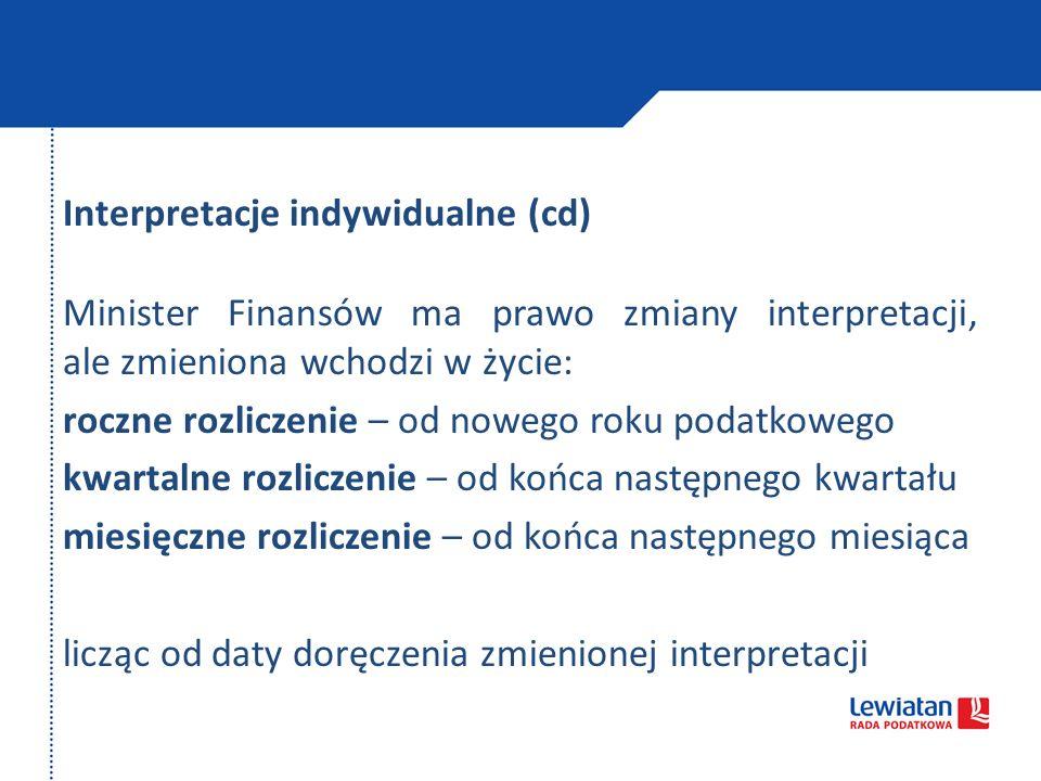 Interpretacje indywidualne (cd) Minister Finansów ma prawo zmiany interpretacji, ale zmieniona wchodzi w życie: roczne rozliczenie – od nowego roku podatkowego kwartalne rozliczenie – od końca następnego kwartału miesięczne rozliczenie – od końca następnego miesiąca licząc od daty doręczenia zmienionej interpretacji