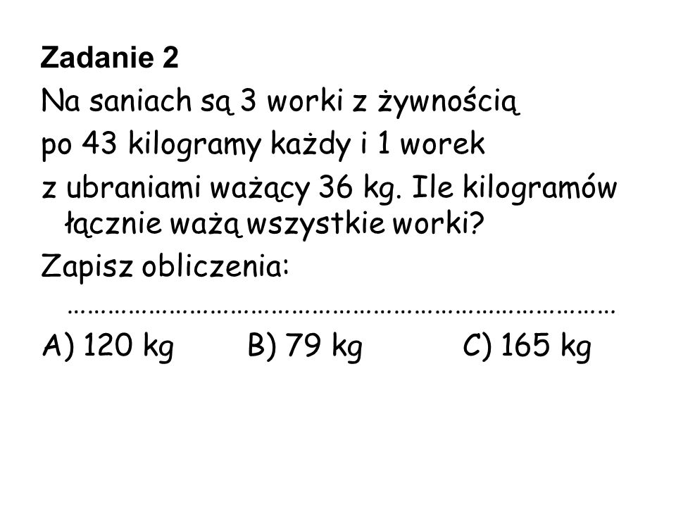Zadanie 2 Na saniach są 3 worki z żywnością. po 43 kilogramy każdy i 1 worek.