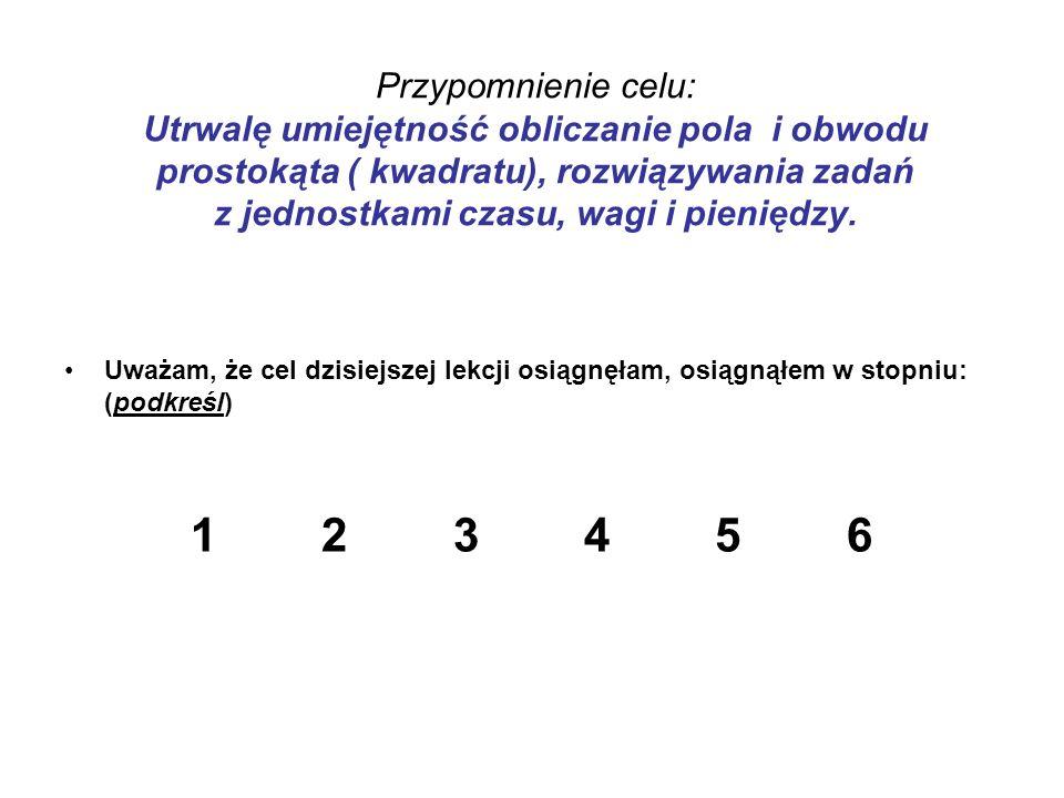 Przypomnienie celu: Utrwalę umiejętność obliczanie pola i obwodu prostokąta ( kwadratu), rozwiązywania zadań z jednostkami czasu, wagi i pieniędzy.