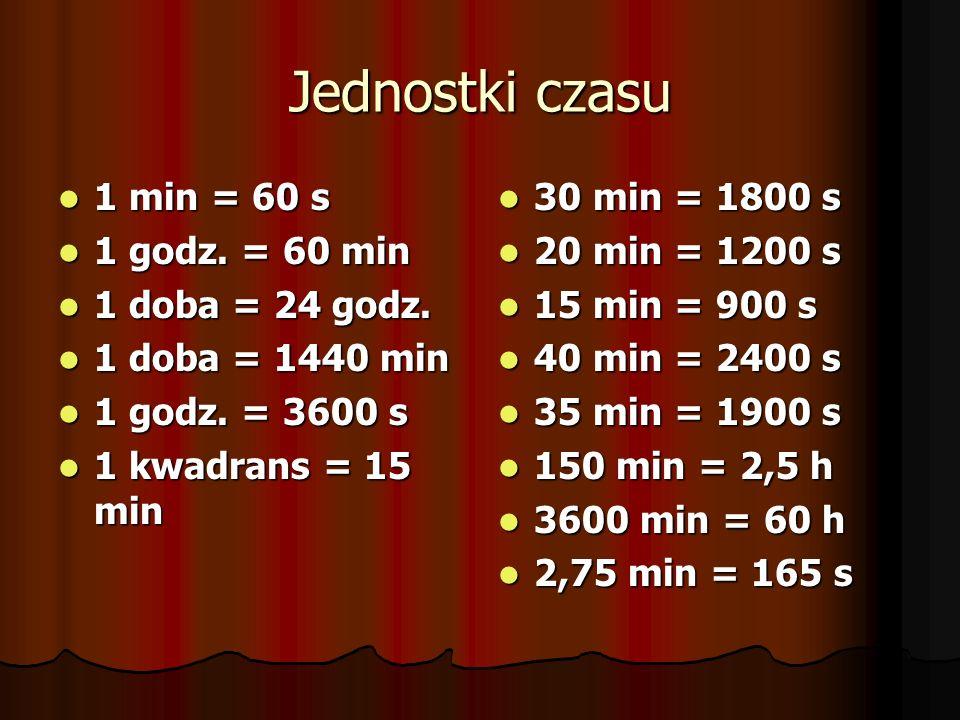 Jednostki czasu 1 min = 60 s 1 godz. = 60 min 1 doba = 24 godz.