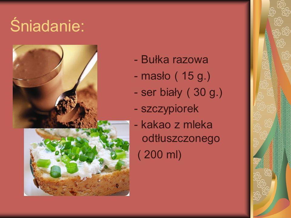 Śniadanie: - Bułka razowa - masło ( 15 g.) - ser biały ( 30 g.)
