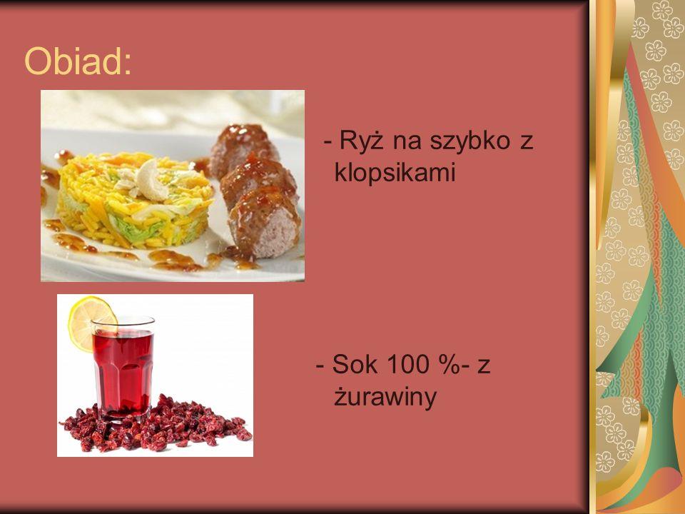 Obiad: - Ryż na szybko z klopsikami - Sok 100 %- z żurawiny