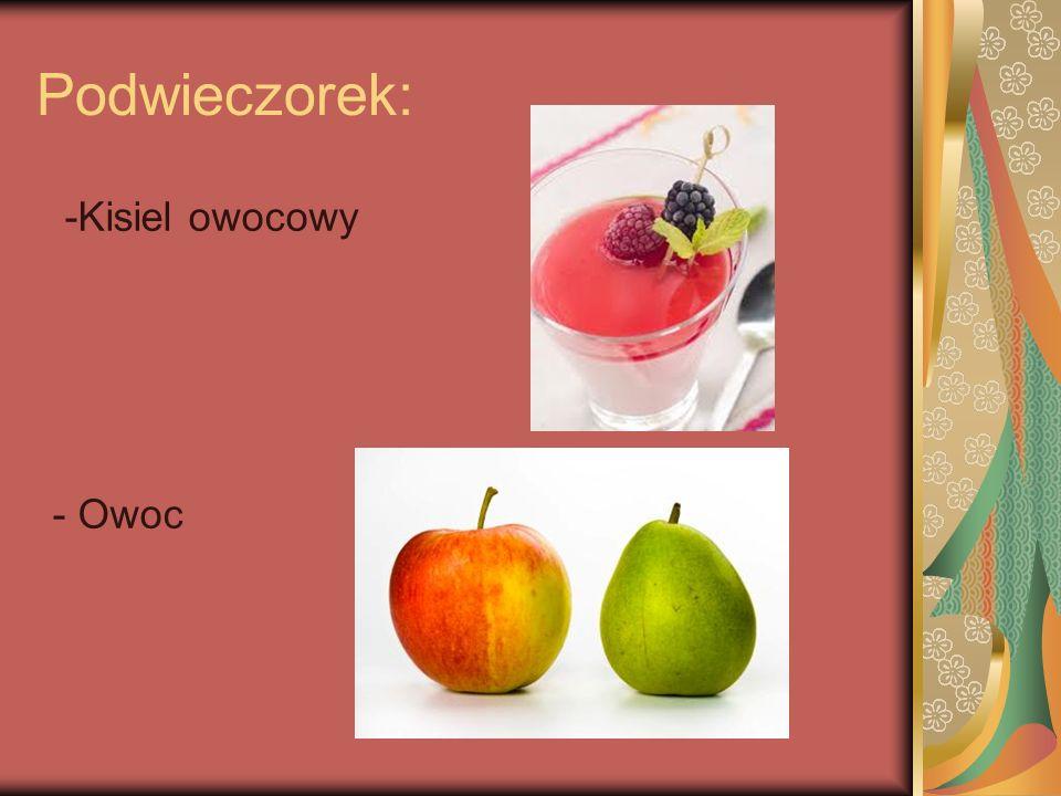 Podwieczorek: -Kisiel owocowy - Owoc
