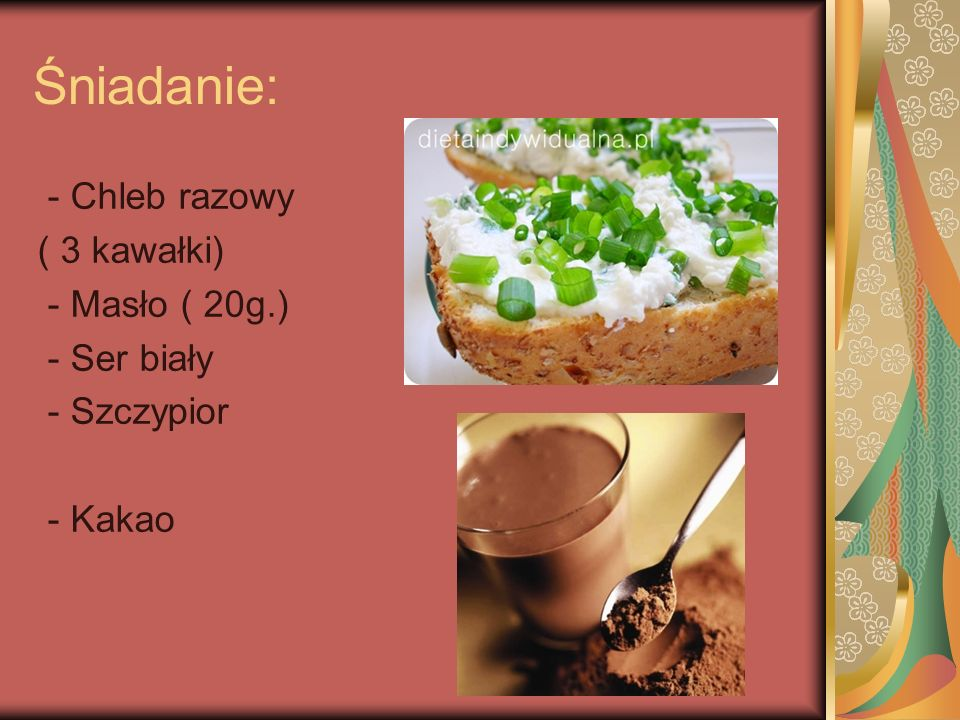 Śniadanie: - Chleb razowy ( 3 kawałki) - Masło ( 20g.) - Ser biały