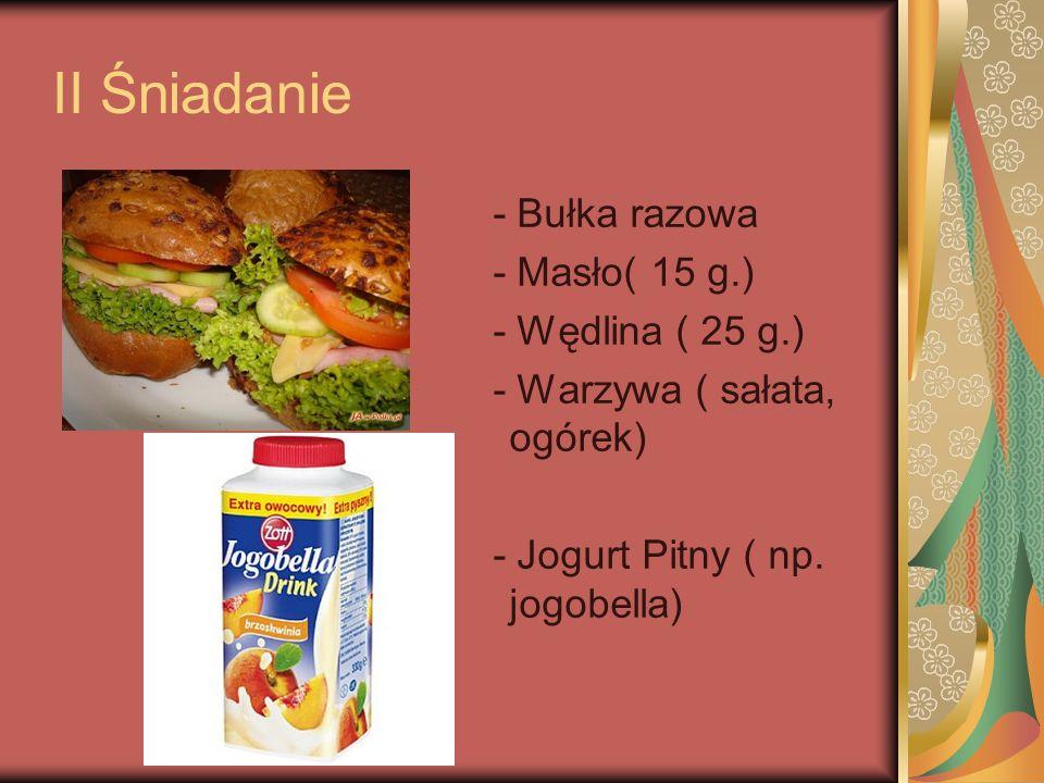 II Śniadanie - Bułka razowa - Masło( 15 g.) - Wędlina ( 25 g.)