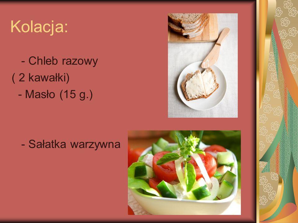 Kolacja: - Chleb razowy ( 2 kawałki) - Masło (15 g.)