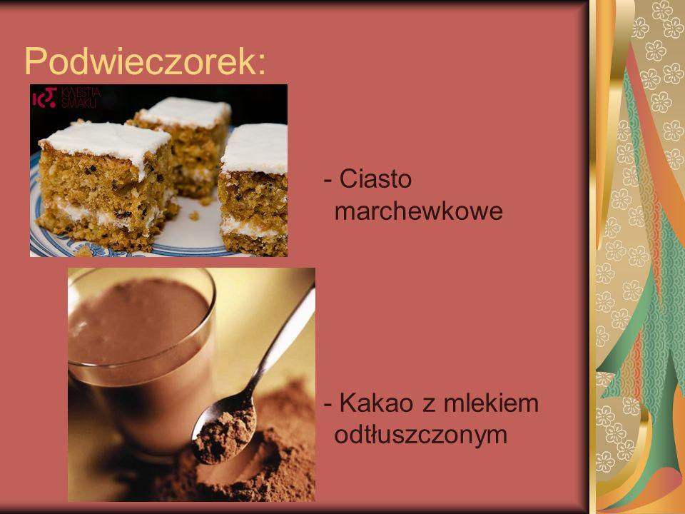 Podwieczorek: - Ciasto marchewkowe - Kakao z mlekiem odtłuszczonym