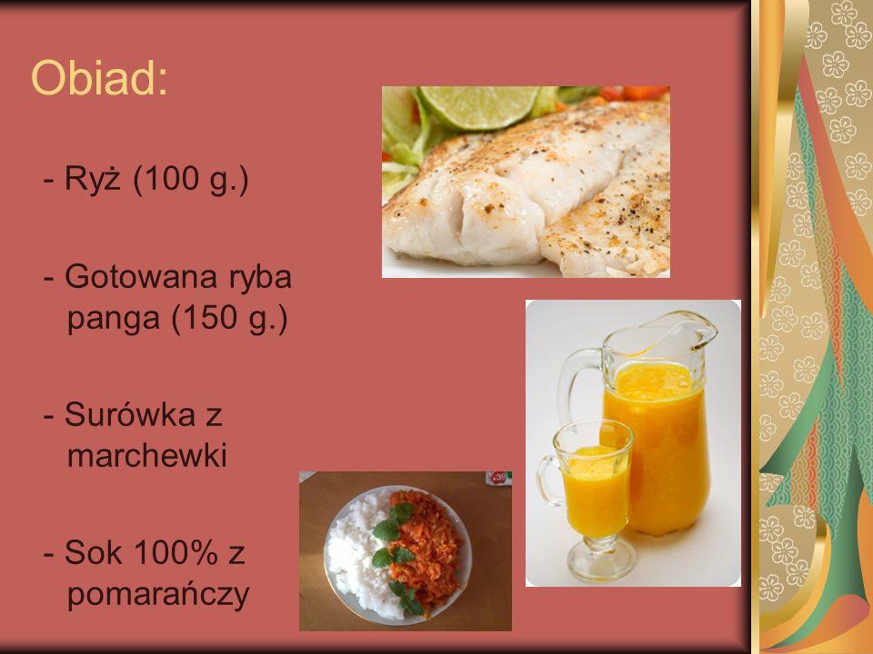 Obiad: - Ryż (100 g.) - Gotowana ryba panga (150 g.)
