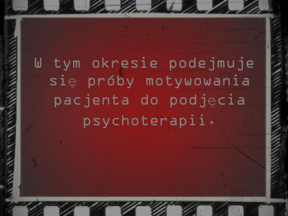 W tym okresie podejmuje się próby motywowania pacjenta do podjęcia psychoterapii.