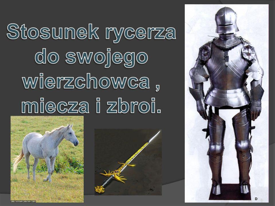 Stosunek rycerza do swojego wierzchowca , miecza i zbroi.