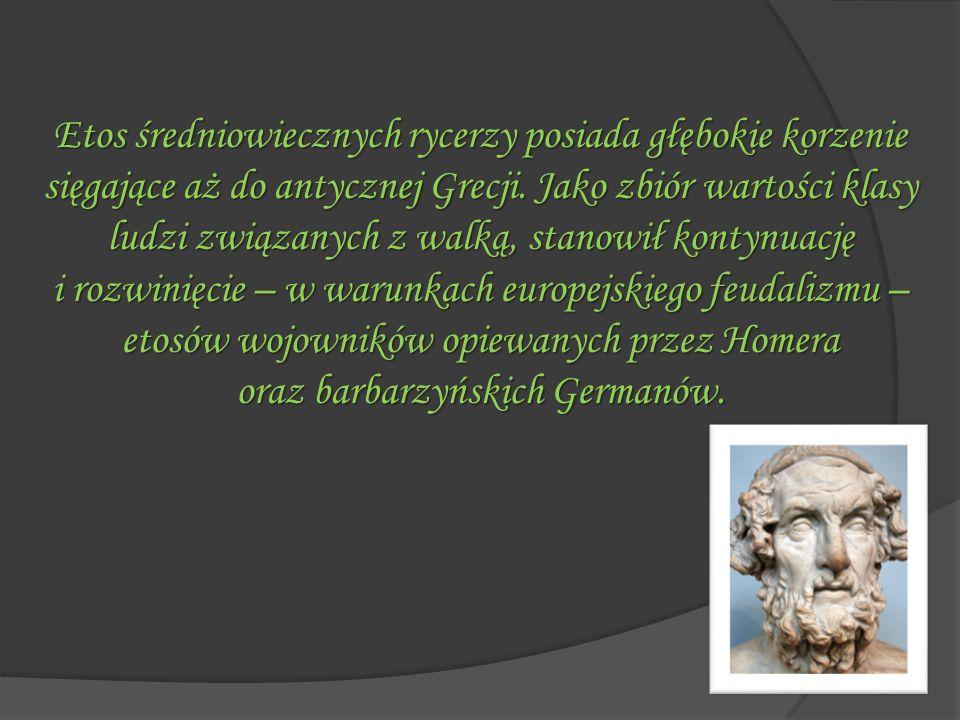 Etos średniowiecznych rycerzy posiada głębokie korzenie sięgające aż do antycznej Grecji. Jako zbiór wartości klasy ludzi związanych z walką, stanowił kontynuację