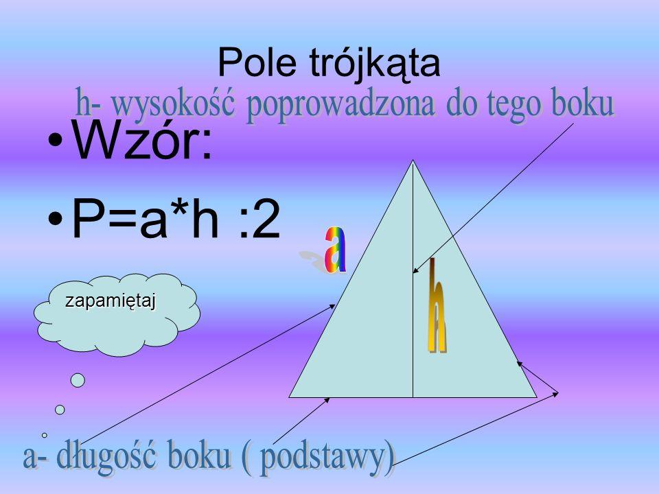 Wzór: P=a*h :2 Pole trójkąta h- wysokość poprowadzona do tego boku a h