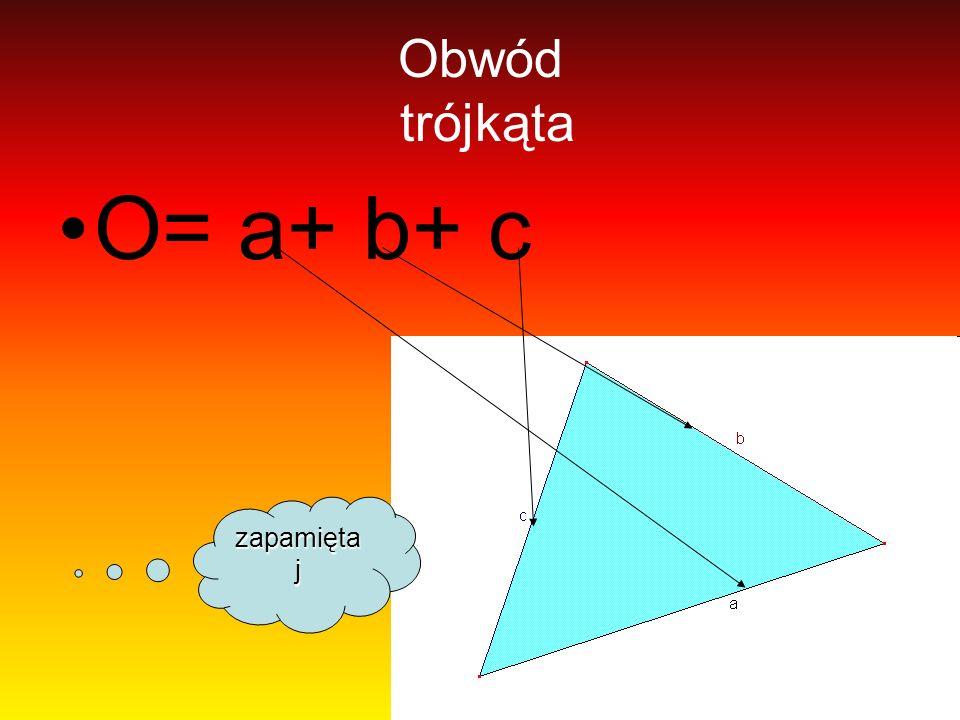 Obwód trójkąta O= a+ b+ c zapamiętaj