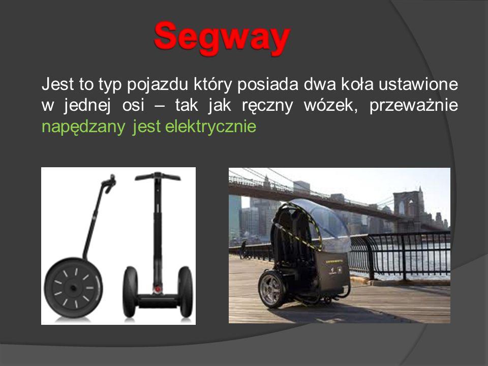 Segway Jest to typ pojazdu który posiada dwa koła ustawione w jednej osi – tak jak ręczny wózek, przeważnie napędzany jest elektrycznie.