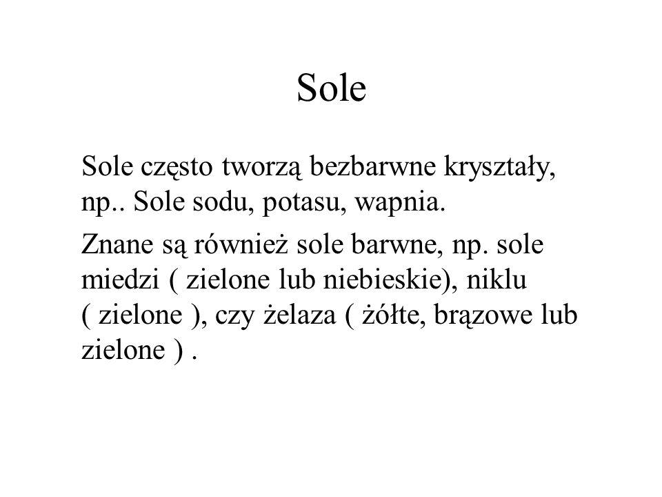 Sole Sole często tworzą bezbarwne kryształy, np.. Sole sodu, potasu, wapnia.