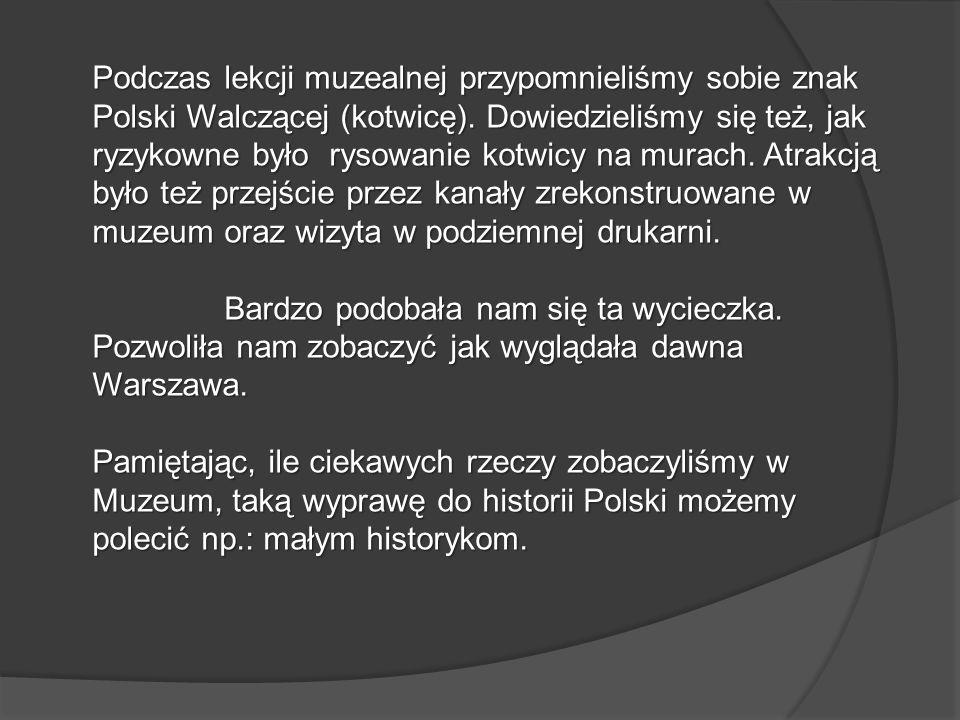 Podczas lekcji muzealnej przypomnieliśmy sobie znak Polski Walczącej (kotwicę). Dowiedzieliśmy się też, jak ryzykowne było rysowanie kotwicy na murach. Atrakcją było też przejście przez kanały zrekonstruowane w muzeum oraz wizyta w podziemnej drukarni.
