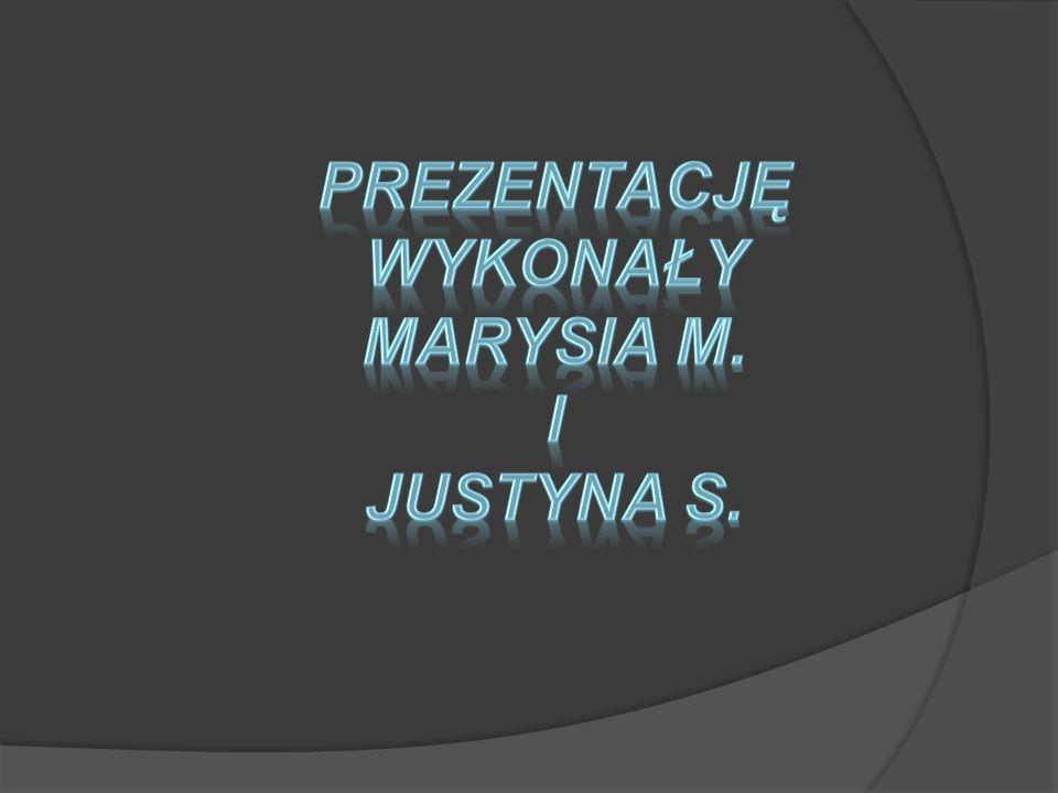 Prezentację wykonały Marysia M. i Justyna S.