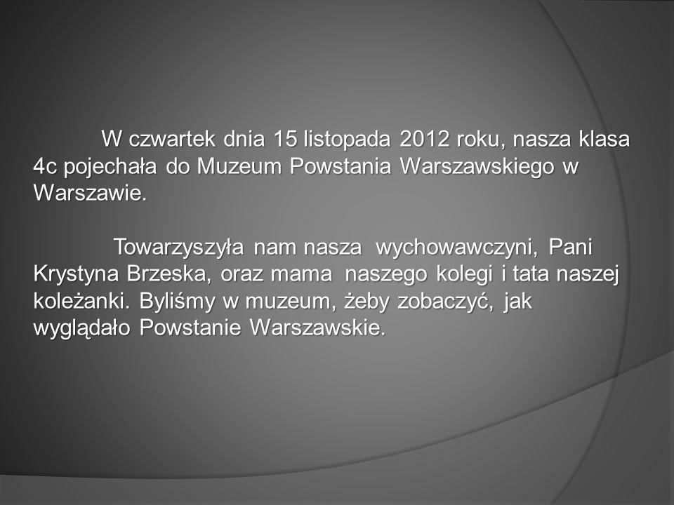 W czwartek dnia 15 listopada 2012 roku, nasza klasa 4c pojechała do Muzeum Powstania Warszawskiego w Warszawie.