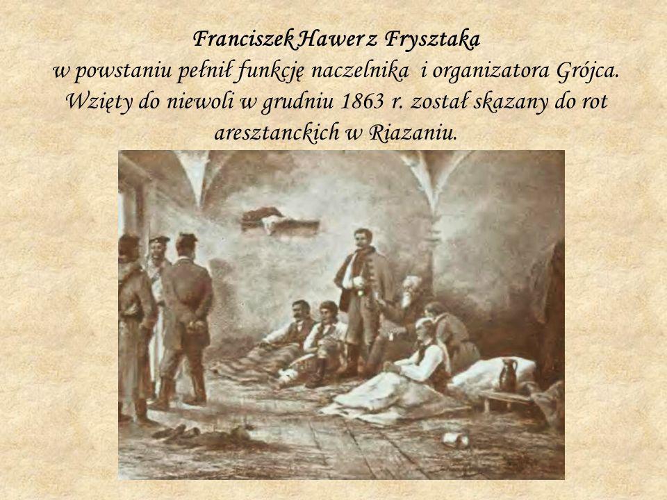 Franciszek Hawer z Frysztaka w powstaniu pełnił funkcję naczelnika i organizatora Grójca.