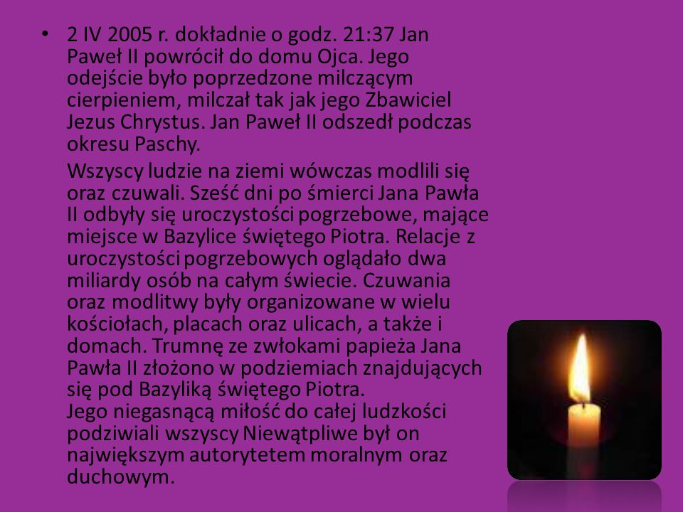 2 IV 2005 r. dokładnie o godz. 21:37 Jan Paweł II powrócił do domu Ojca. Jego odejście było poprzedzone milczącym cierpieniem, milczał tak jak jego Zbawiciel Jezus Chrystus. Jan Paweł II odszedł podczas okresu Paschy.