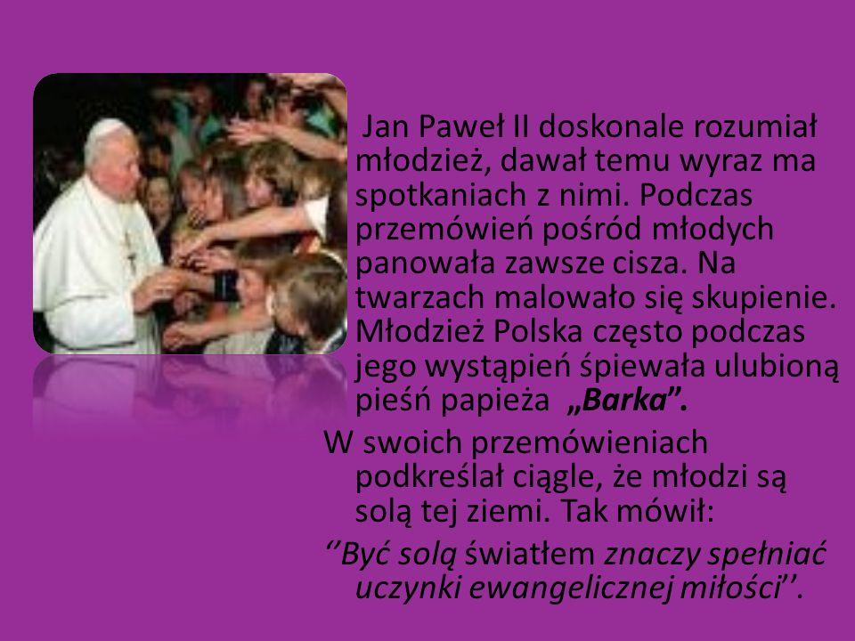 """Jan Paweł II doskonale rozumiał młodzież, dawał temu wyraz ma spotkaniach z nimi. Podczas przemówień pośród młodych panowała zawsze cisza. Na twarzach malowało się skupienie. Młodzież Polska często podczas jego wystąpień śpiewała ulubioną pieśń papieża """"Barka ."""