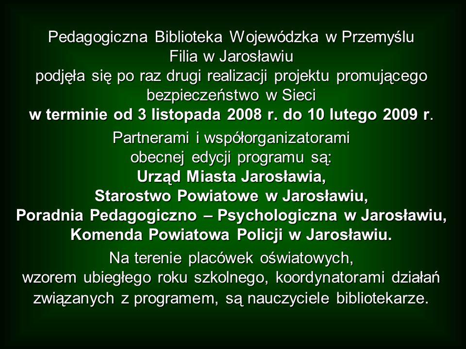 Pedagogiczna Biblioteka Wojewódzka w Przemyślu Filia w Jarosławiu podjęła się po raz drugi realizacji projektu promującego bezpieczeństwo w Sieci w terminie od 3 listopada 2008 r. do 10 lutego 2009 r.