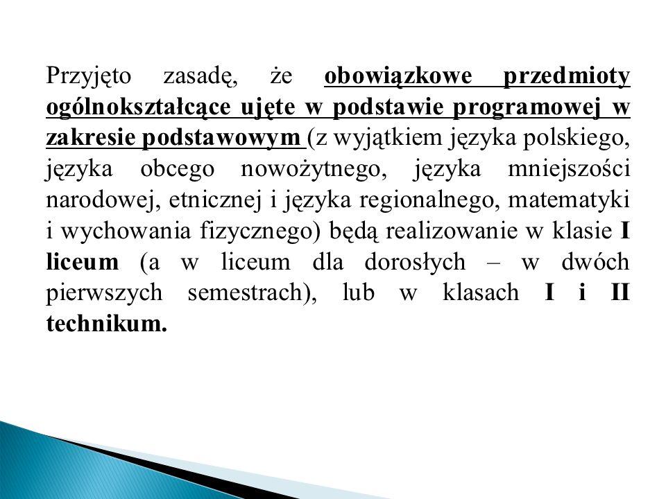 Przyjęto zasadę, że obowiązkowe przedmioty ogólnokształcące ujęte w podstawie programowej w zakresie podstawowym (z wyjątkiem języka polskiego, języka obcego nowożytnego, języka mniejszości narodowej, etnicznej i języka regionalnego, matematyki i wychowania fizycznego) będą realizowanie w klasie I liceum (a w liceum dla dorosłych – w dwóch pierwszych semestrach), lub w klasach I i II technikum.