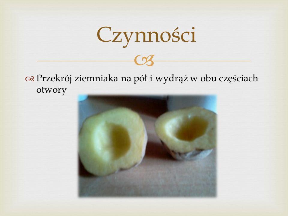 Czynności Przekrój ziemniaka na pół i wydrąż w obu częściach otwory