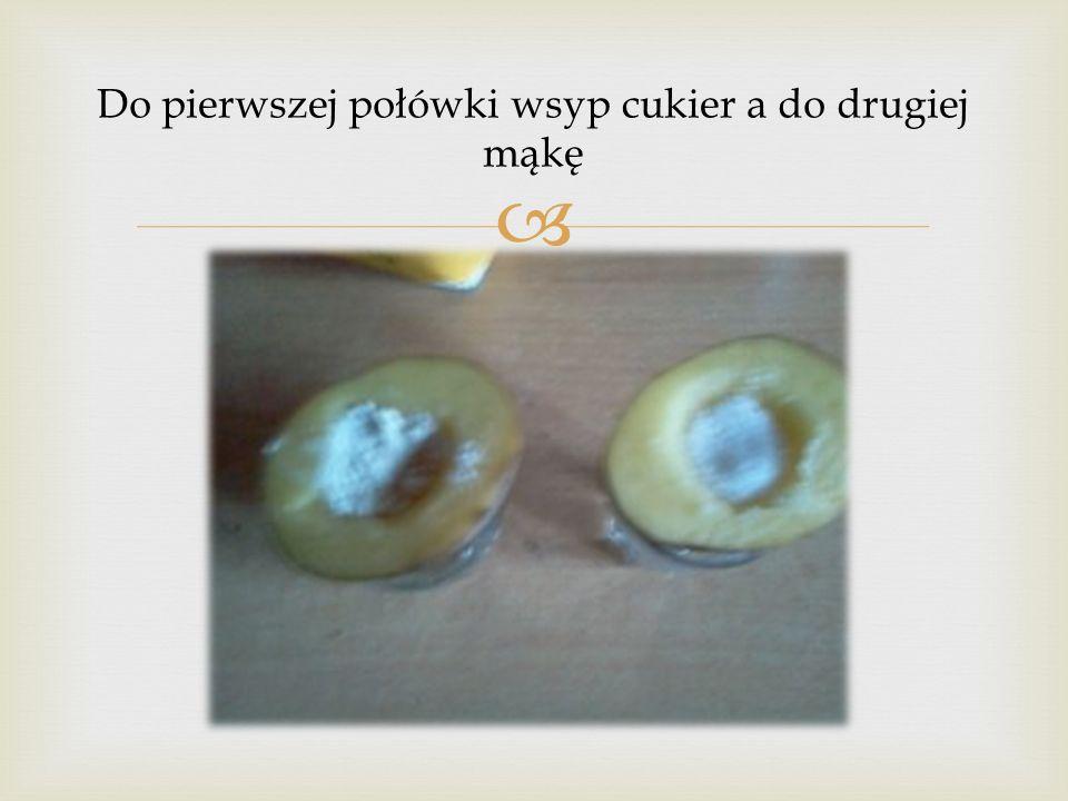 Do pierwszej połówki wsyp cukier a do drugiej mąkę