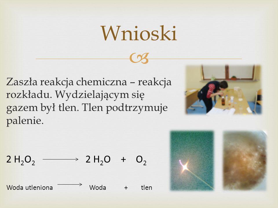 Wnioski Zaszła reakcja chemiczna – reakcja rozkładu. Wydzielającym się gazem był tlen. Tlen podtrzymuje palenie.