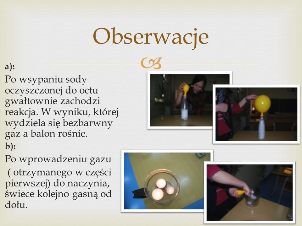 Obserwacje a): Po wsypaniu sody oczyszczonej do octu gwałtownie zachodzi reakcja. W wyniku, której wydziela się bezbarwny gaz a balon rośnie.