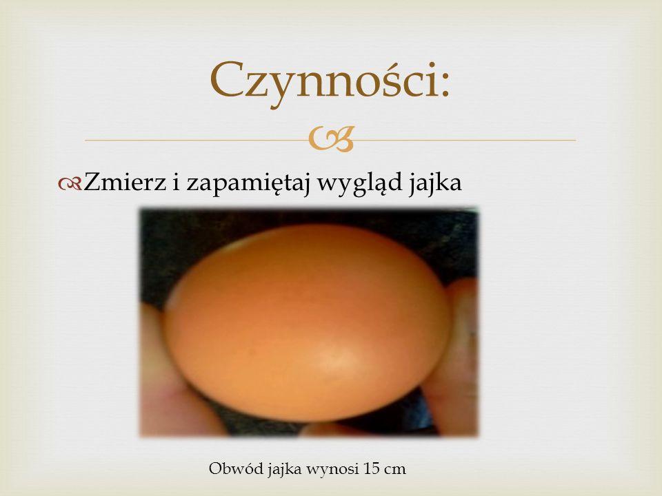 Czynności: Zmierz i zapamiętaj wygląd jajka Obwód jajka wynosi 15 cm
